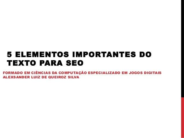 5 ELEMENTOS IMPORTANTES DO TEXTO PARA SEO FORMADO EM CIÊNCIAS DA COMPUTAÇÃO ESPECIALIZADO EM JOGOS DIGITAIS ALEXSANDER LUI...