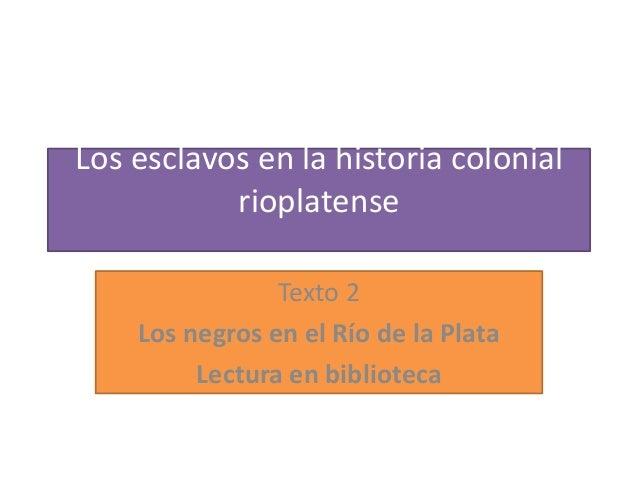 Los esclavos en la historia colonial rioplatense Texto 2 Los negros en el Río de la Plata Lectura en biblioteca