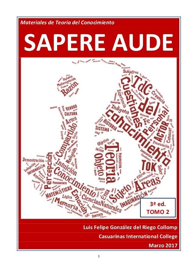 1 Materiales de Teoría del Conocimiento SAPERE AUDE Luis Felipe González del Riego Collomp Casuarinas International Colleg...