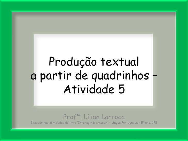 Produção textuala partir de quadrinhos –      Atividade 5                      Profª. Lilian LarrocaBaseado nas atividades...
