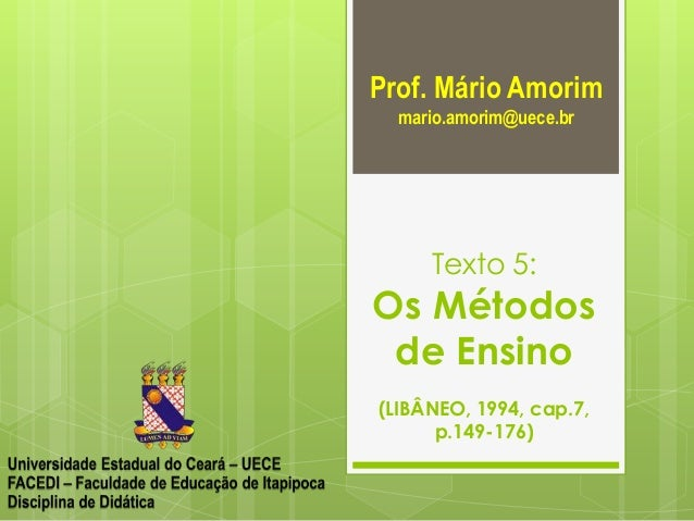 Prof. Mário Amorim mario.amorim@uece.br  Texto 5:  Os Métodos de Ensino (LIBÂNEO, 1994, cap.7, p.149-176)