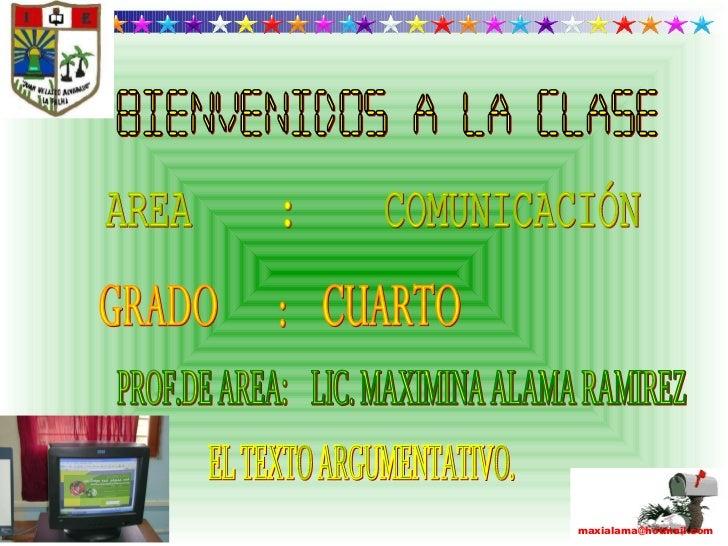 AREA  :  COMUNICACIÓN GRADO  :  CUARTO PROF.DE AREA:  LIC. MAXIMINA ALAMA RAMIREZ BIENVENIDOS A LA CLASE EL TEXTO ARGUMENT...