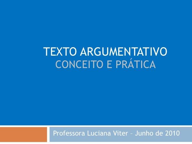TEXTO ARGUMENTATIVO CONCEITO E PRÁTICA Professora Luciana Viter – Junho de 2010