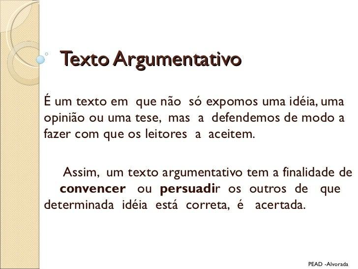 Texto Argumentativo É um texto em  que não  só expomos uma idéia, uma opinião ou uma tese,  mas  a  defendemos de modo a f...