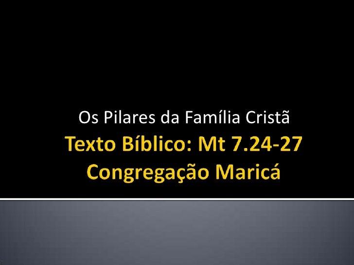 Texto Bíblico: Mt 7.24-27Congregação Maricá <br />Os Pilares da Família Cristã <br />