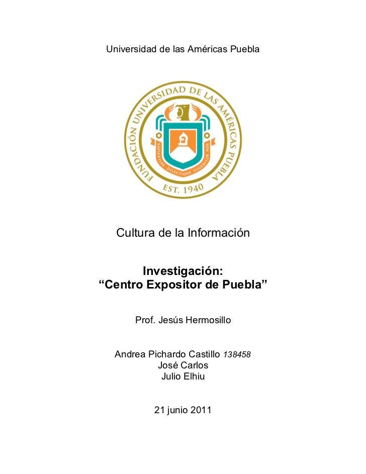 """Universidad de las Américas Puebla   Cultura de la Información       Investigación:""""Centro Expositor de Puebla""""       Prof..."""