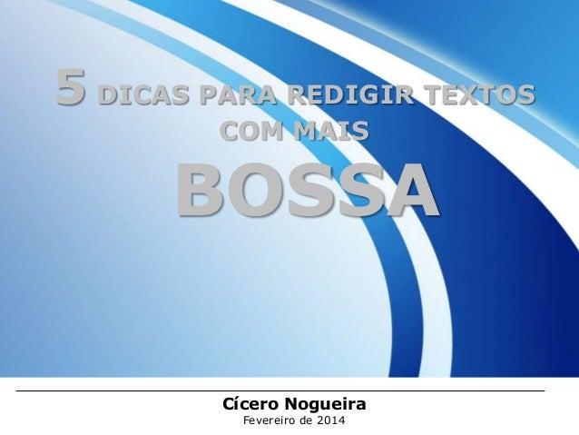 5 DICAS PARA REDIGIR TEXTOS COM MAIS  BOSSA Cícero Nogueira Fevereiro de 2014