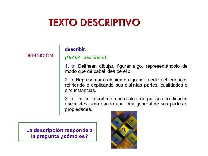 TEXTO DESCRIPTIVO <ul><li>DEFINICIÓN :  </li></ul>describir. (Del lat. describĕre). 1. tr.  Delinear, dibujar, figurar alg...