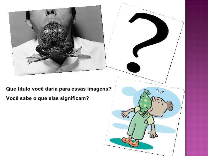As imagens anteriores simbolizam uma expressão idiomática:engolir sapos!Mas o que significa essa expressão? Vamos pensar. ...