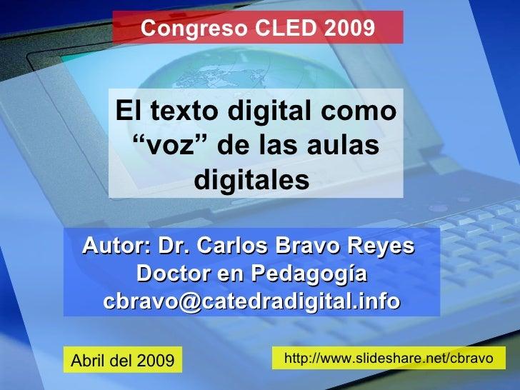 """Congreso CLED 2009 El texto digital como """"voz"""" de las aulas digitales   Autor: Dr. Carlos Bravo Reyes  Doctor en Pedagogía..."""