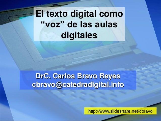 "El texto digital como ""voz"" de las aulas digitales  DrC. Carlos Bravo Reyes cbravo@catedradigital.info  http://www.slidesh..."