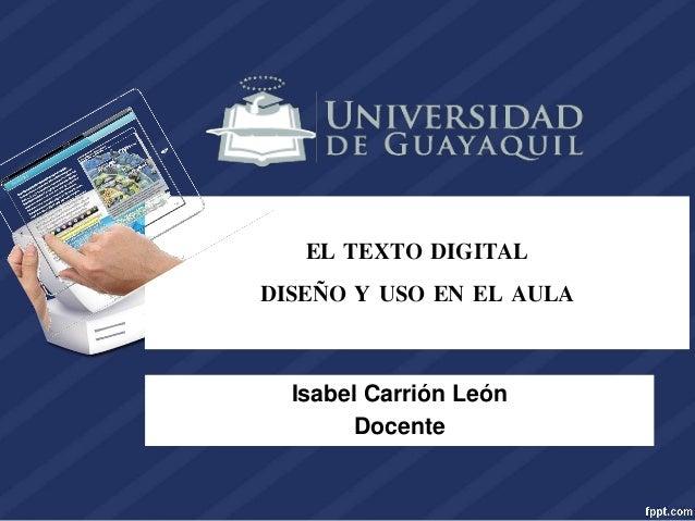 EL TEXTO DIGITAL DISEÑO Y USO EN EL AULA Isabel Carrión León Docente