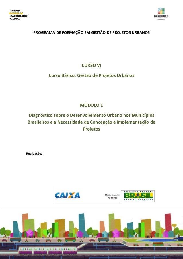 PROGRAMA DE FORMAÇÃO EM GESTÃO DE PROJETOS URBANOS CURSO VI Curso Básico: Gestão de Projetos Urbanos MÓDULO 1 Diagnóstico ...
