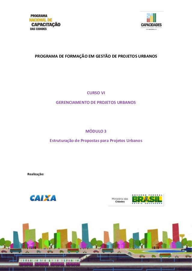 PROGRAMA DE FORMAÇÃO EM GESTÃO DE PROJETOS URBANOS CURSO VI GERENCIAMENTO DE PROJETOS URBANOS MÓDULO 3 Estruturação de Pro...