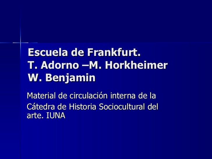 Escuela de Frankfurt.  T. Adorno –M. Horkheimer  W. Benjamin Material de circulación interna de la Cátedra de Historia Soc...