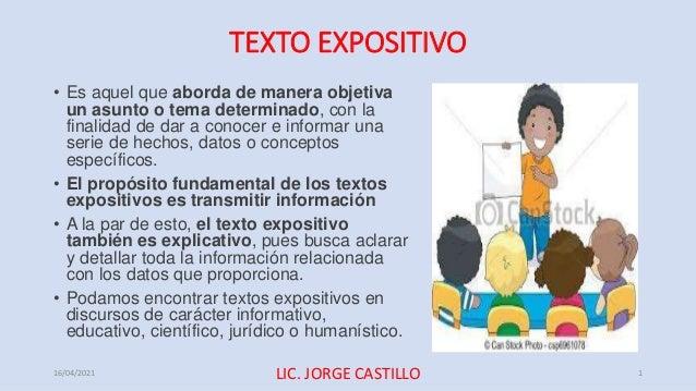 TEXTO EXPOSITIVO • Es aquel que aborda de manera objetiva un asunto o tema determinado, con la finalidad de dar a conocer ...