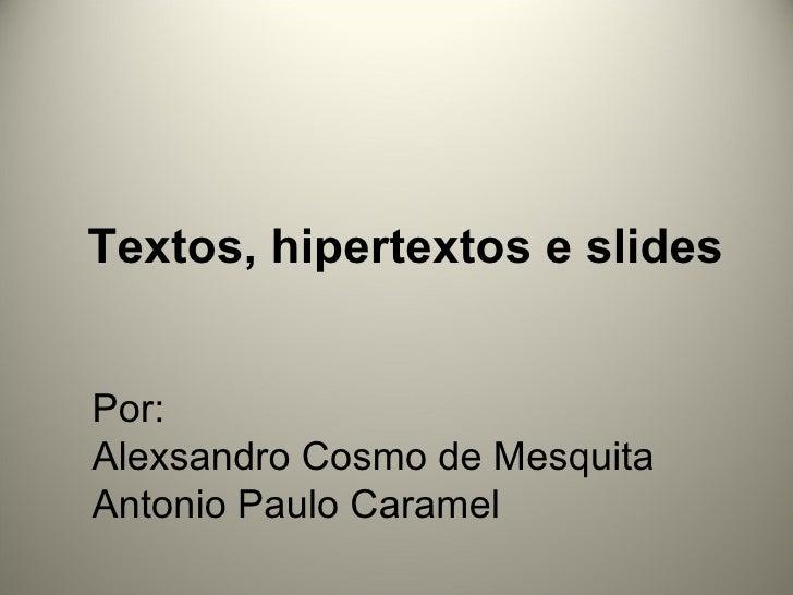 Textos, hipertextos e slides Por: Alexsandro Cosmo de Mesquita Antonio Paulo Caramel