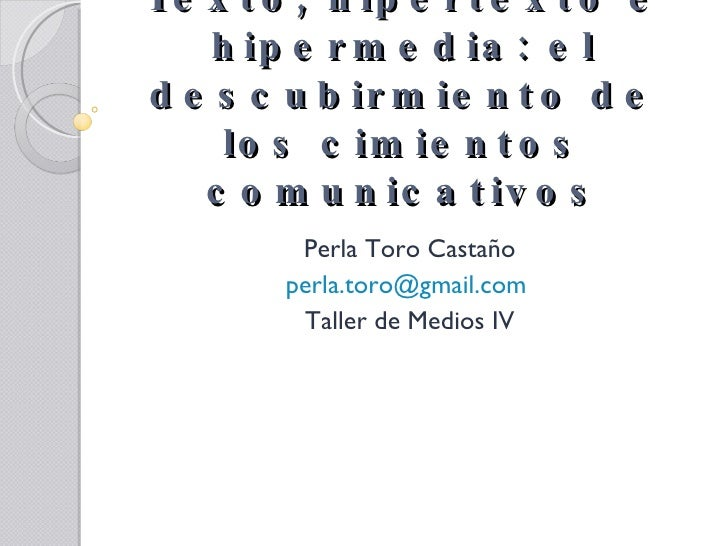 Texto, hipertexto e hipermedia: el descubirmiento de los cimientos comunicativos Perla Toro Castaño [email_address]   Tall...