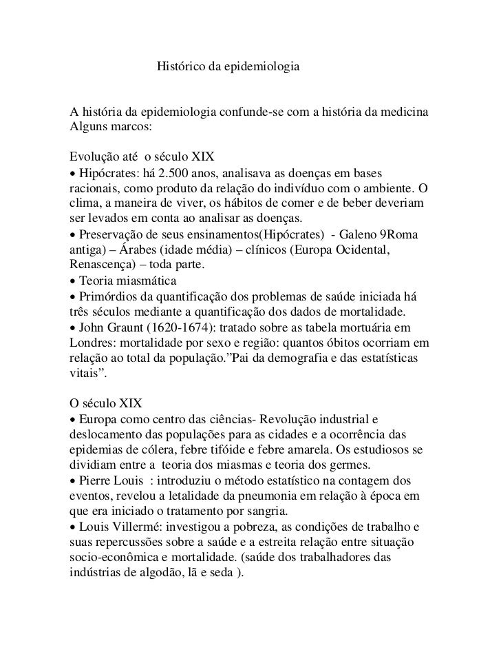 Histórico da epidemiologiaA história da epidemiologia confunde-se com a história da medicinaAlguns marcos:Evolução até o s...