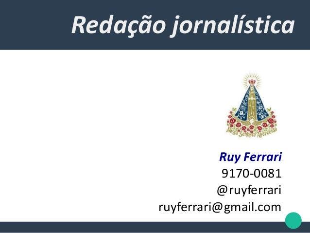 Redação jornalística Ruy Ferrari 9170-0081 @ruyferrari ruyferrari@gmail.com