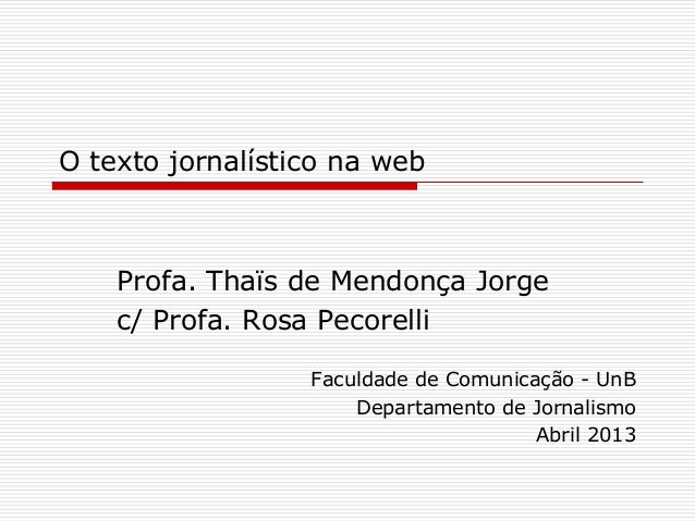 O texto jornalístico na webProfa. Thaïs de Mendonça Jorgec/ Profa. Rosa PecorelliFaculdade de Comunicação - UnBDepartament...