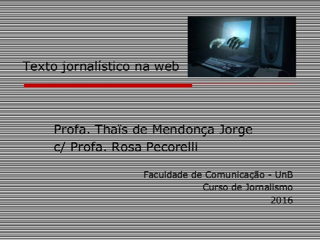 Texto jornalístico na web Profa. Thaïs de Mendonça Jorge c/ Profa. Rosa Pecorelli Faculdade de Comunicação - UnB Curso de ...