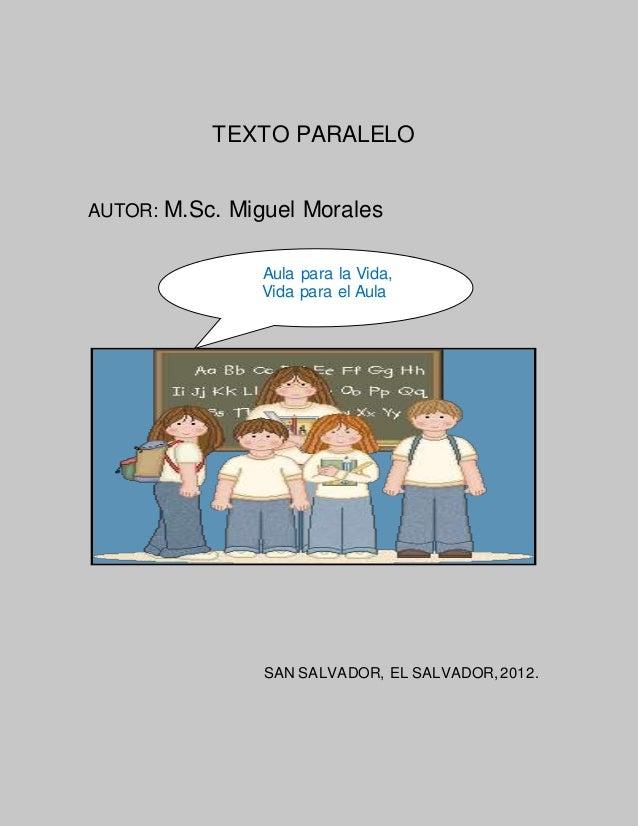 TEXTO PARALELO AUTOR: M.Sc. Miguel Morales SAN SALVADOR, EL SALVADOR,2012. Aula para la Vida, Vida para el Aula