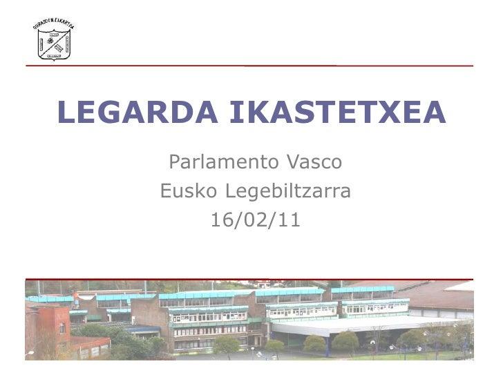 LEGARDA IKASTETXEA<br />Parlamento Vasco<br />Eusko Legebiltzarra<br />16/02/11<br />