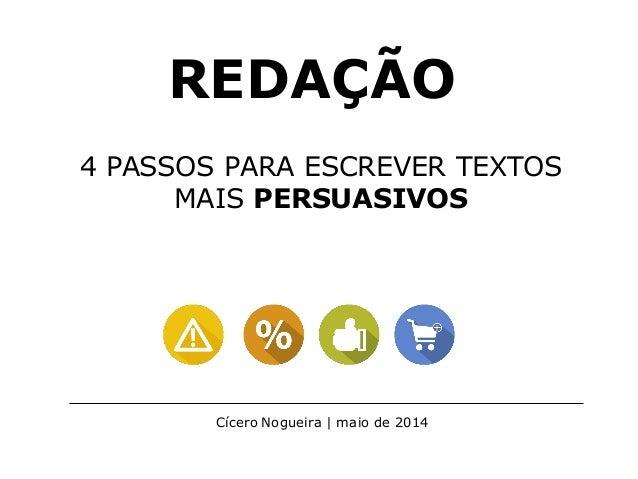 REDAÇÃO 4 PASSOS PARA ESCREVER TEXTOS MAIS PERSUASIVOS Cícero Nogueira | maio de 2014