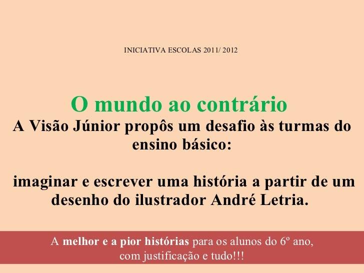 INICIATIVA ESCOLAS 2011/ 2012  O mundo ao contrário  A Visão Júnior propôs um desafio às turmas do ensino básico:  imagina...