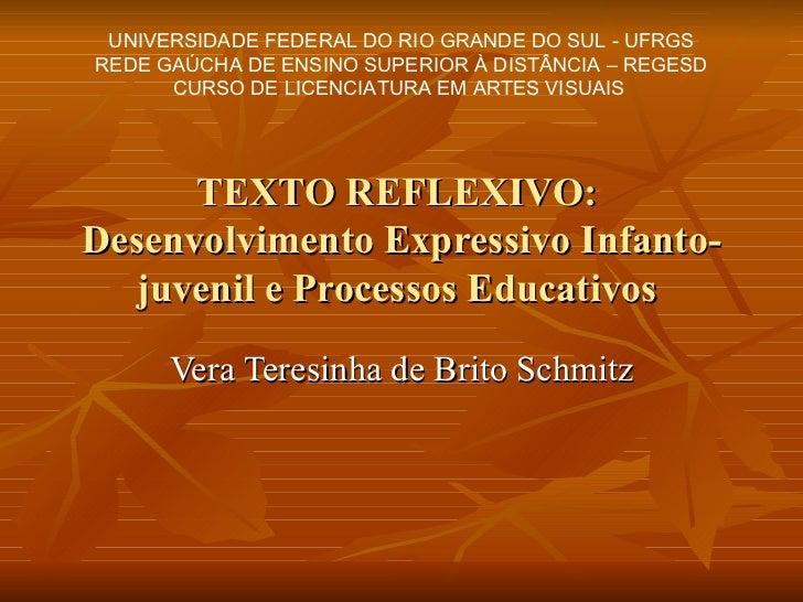 TEXTO REFLEXIVO:  Desenvolvimento Expressivo Infanto-juvenil e Processos Educativos  Vera Teresinha de Brito Schmitz UNIVE...