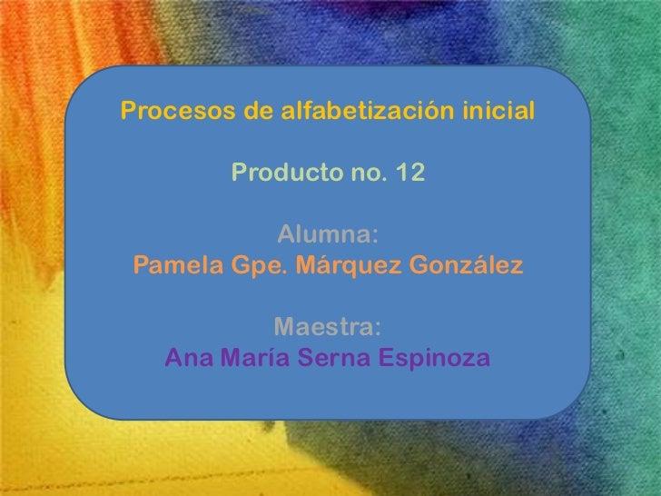 Procesos de alfabetización inicial         Producto no. 12           Alumna: Pamela Gpe. Márquez González           Maestr...