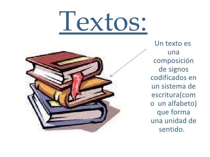 Textos: Un texto es  una composición de signos codificados en un sistema de escritura(como  un alfabeto) que forma una uni...