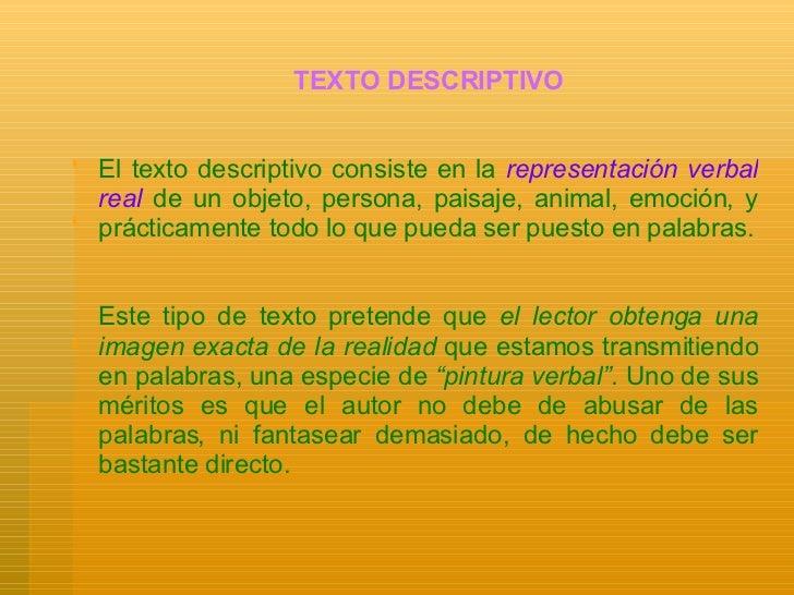 TEXTO DESCRIPTIVO El texto descriptivo consiste en la  representación verbal real  de un objeto, persona, paisaje, animal,...