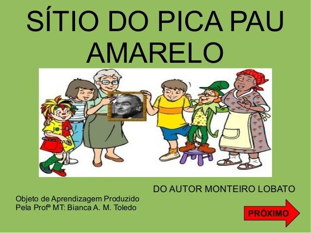 SÍTIO DO PICA PAU AMARELO  DO AUTOR MONTEIRO LOBATO Objeto de Aprendizagem Produzido Pela Profª MT: Bianca A. M. Toledo  P...