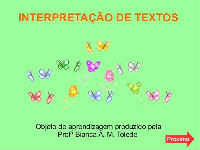 INTERPRETAÇÃO DE TEXTOS Objeto de aprendizagem produzido pela Profª Bianca A. M. Toledo Próximo
