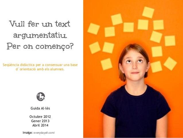 Guida Al·lès Octubre 2012 Gener 2013 Abril 2014 Vull fer un text argumentatiu. Per on començo? Seqüència didàctica per a ...