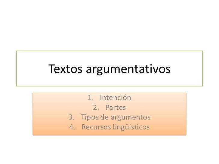 Textos argumentativos        1. Intención          2. Partes   3. Tipos de argumentos   4. Recursos lingüísticos