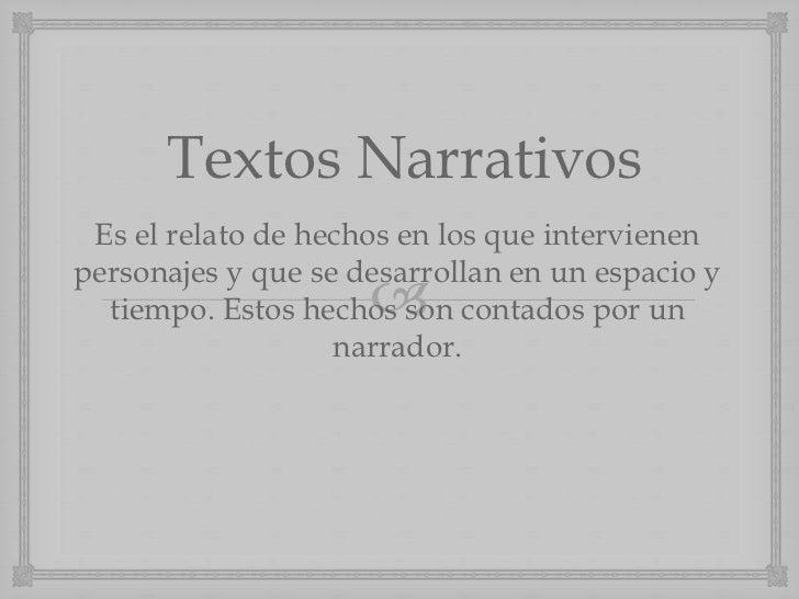 Textos Narrativos Es el relato de hechos en los que intervienenpersonajes y que se desarrollan en un espacio y            ...