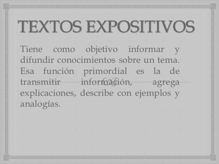 TEXTOS EXPOSITIVOSTiene como objetivo informar ydifundir conocimientos sobre un tema.Esa función primordial es la detransm...