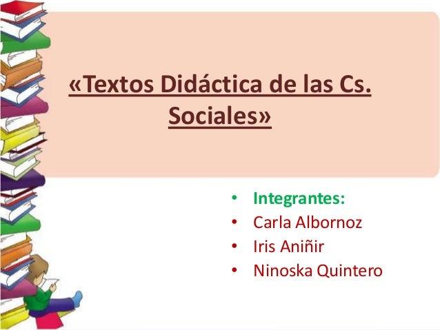 «Textos Didáctica de las Cs. Sociales» • • • •  Integrantes: Carla Albornoz Iris Aniñir Ninoska Quintero