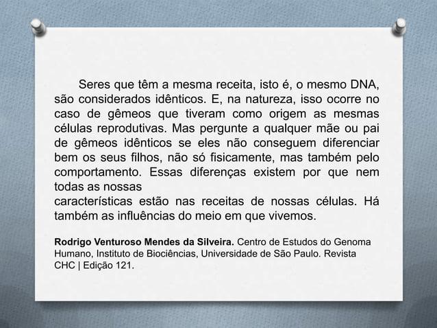 Seres que têm a mesma receita, isto é, o mesmo DNA,são considerados idênticos. E, na natureza, isso ocorre nocaso de gêmeo...