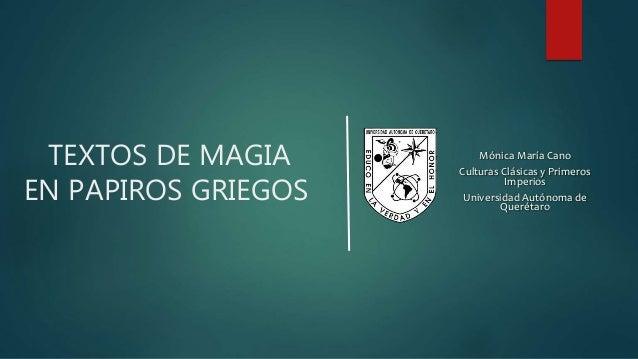 TEXTOS DE MAGIA EN PAPIROS GRIEGOS Mónica María Cano Culturas Clásicas y Primeros Imperios Universidad Autónoma de Queréta...