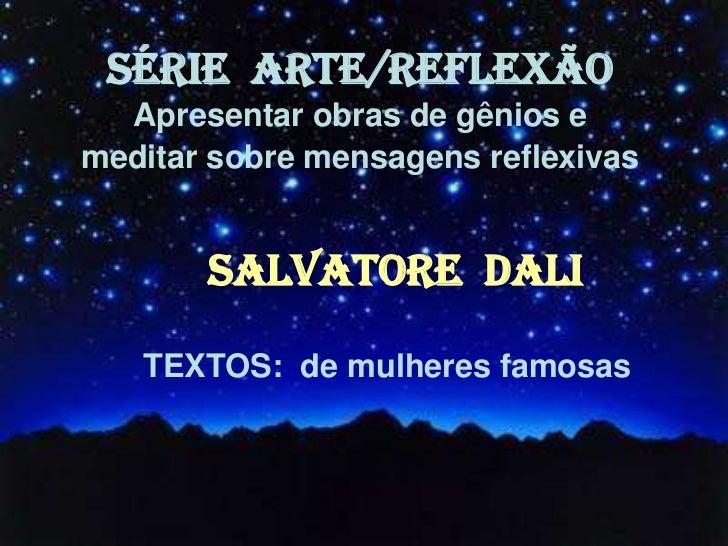 SÉRIE ARTE/REFLEXÃO  Apresentar obras de gênios emeditar sobre mensagens reflexivas       SALVATORE DALI   TEXTOS: de mulh...