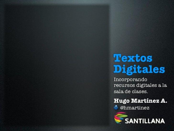 TextosDigitalesIncorporandorecursos digitales a lasala de clases.Hugo Martínez A.  @hmartinez