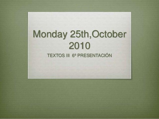 Monday 25th,October 2010 TEXTOS III 6º PRESENTACIÓN