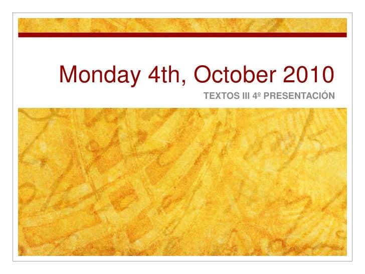 Monday 4th, October 2010<br />TEXTOS III 4º PRESENTACIÓN<br />