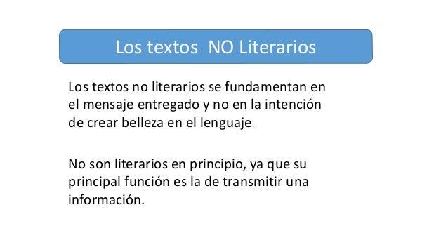 Los textos NO Literarios Los textos no literarios se fundamentan en el mensaje entregado y no en la intención de crear bel...