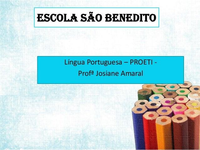 Escola São Benedito  Língua Portuguesa – PROETI Profª Josiane Amaral