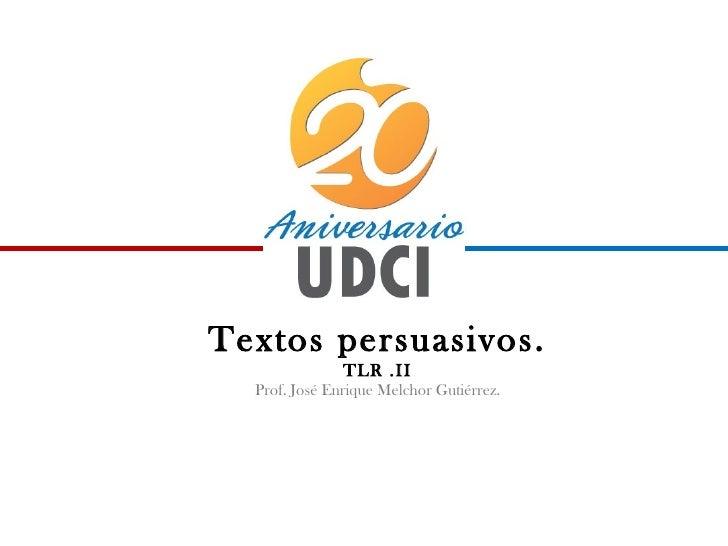 Textos persuasivos.               TLR .II  Prof. José Enrique Melchor Gutiérrez.